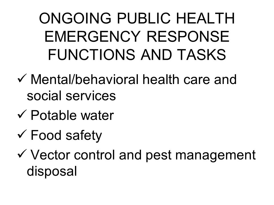 ONGOING PUBLIC HEALTH EMERGENCY RESPONSE FUNCTIONS AND TASKS Mental/behavioral health care and social services Potable water Food safety Vector control and pest management disposal
