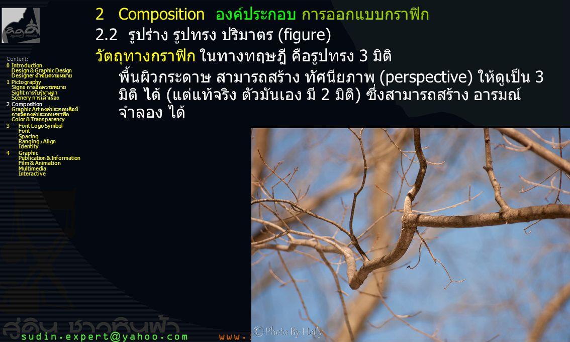 10 2.2 รูปร่าง รูปทรง ปริมาตร (figure) รูปร่าง เกิดจาก เส้นแบบต่างๆ ต่อกันจนเป็นรูปร่าง 2 มิติ รูปร่าง ทางกายภาพ (physical) คือ สิ่งที่มองเห็นทั่วไป ด้วยสายตา เช่น คน ดอกไม้ รถยนต์ (สายตามองเห็นเป็น 3 มิติ) รูปร่าง ทางจินตภาพ (imagine) หรือ free form คือ รูปทรงที่มนุษย์ สมมุติขึ้นในจิต ใช้สื่อความหมาย และ อารมณ์รู้สึก รูปทรง คือ รูปร่างของวัตถุ สิ่งของ ที่เป็น 3 มิติแท้ (และมองเห็นเป็น 3 มิติด้วย) มี ปริมาตร-น้ำหนัก-ระยะ/ขนาด รูปทรง ไม่มีในทางจินตภาพ แบ่งออกเป็น 2 ประเภท คือ ไร้ชีวิต และ มี ชีวิต หรือ แบ่งเป็น 6 ชนิด (สังขารธรรม 6) วัตถุ พืช สัตว์ มนุษย์ เทพ ธรรม 2Composition องค์ประกอบ การออกแบบกราฟิก Content: 0Introduction Design & Graphic Design Designer ตัวขับความหมาย 1Pictography Signs การสื่อความหมาย Sight การรับรู้ทางตา Scenery การเล่าเรื่อง 2Composition Graphic Art องค์ประกอบศิลป์ การจัดองค์ประกอบกราฟิก Color & Transparency 3Font Logo Symbol Font Spacing Ranging / Align Identity 4Graphic Publication & Information Film & Animation Multimedia Interactive