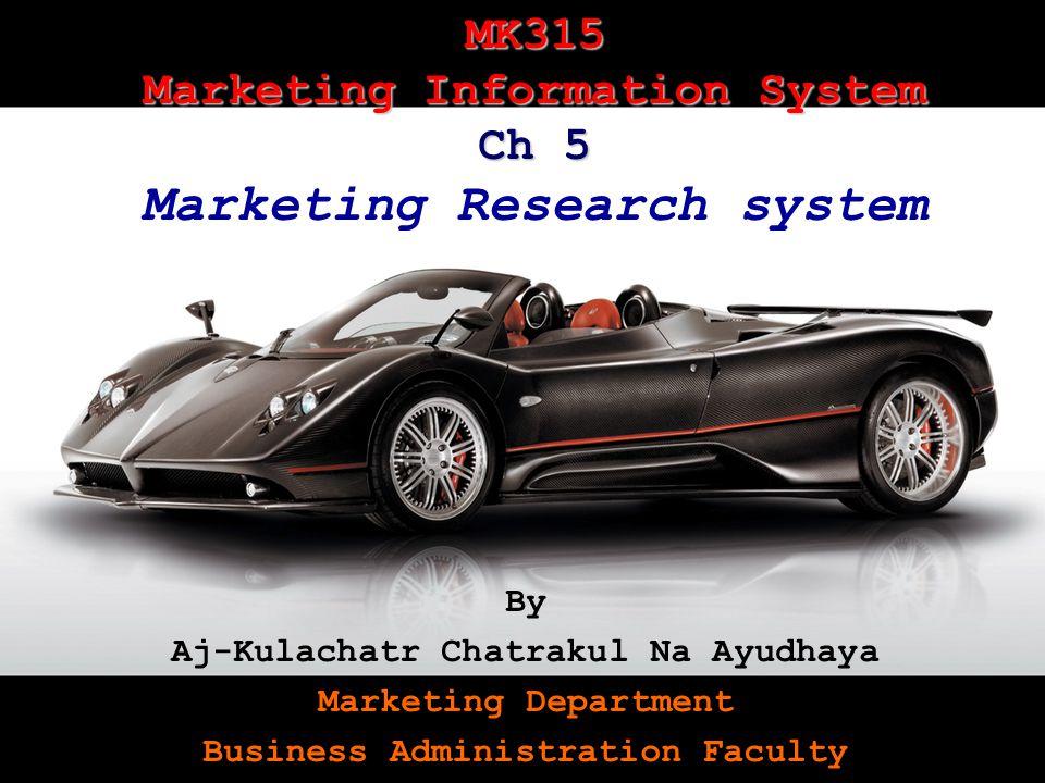 MK315Kulachatrakul Na Audhya 1 MK315 Marketing Information System Ch 5 MK315 Marketing Information System Ch 5 Marketing Research system By Aj-Kulachatr Chatrakul Na Ayudhaya Marketing Department Business Administration Faculty