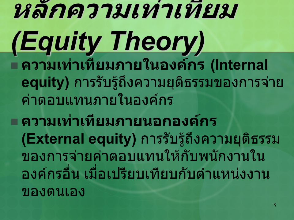 5 หลักความเท่าเทียม (Equity Theory) ความเท่าเทียมภายในองค์กร (Internal equity) การรับรู้ถึงความยุติธรรมของการจ่าย ค่าตอบแทนภายในองค์กร ความเท่าเทียมภา