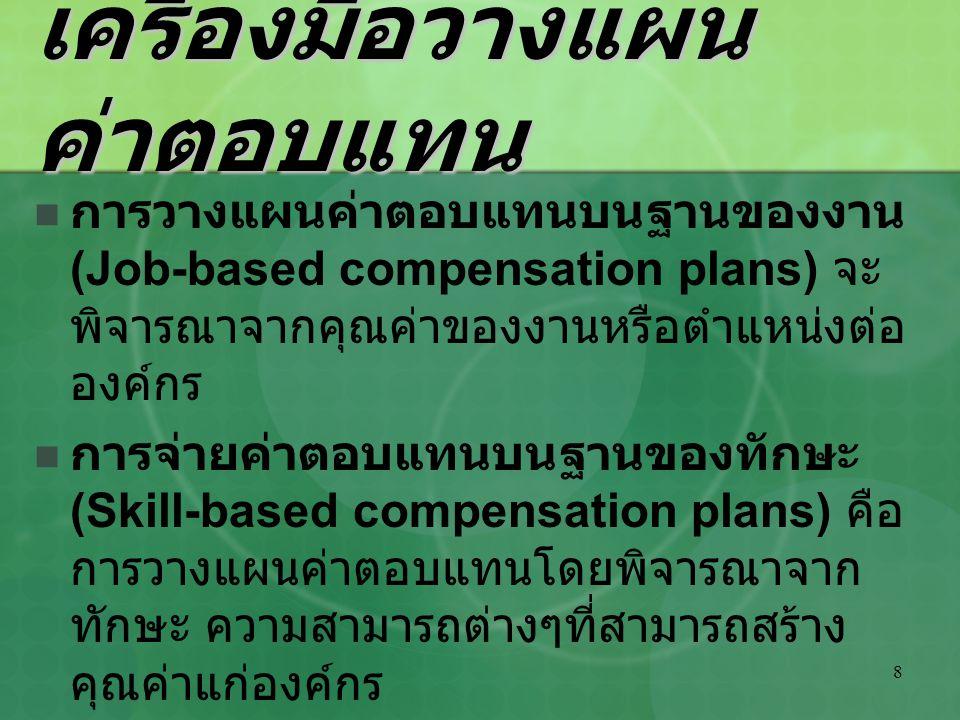 8 เครื่องมือวางแผน ค่าตอบแทน การวางแผนค่าตอบแทนบนฐานของงาน (Job-based compensation plans) จะ พิจารณาจากคุณค่าของงานหรือตำแหน่งต่อ องค์กร การจ่ายค่าตอบ