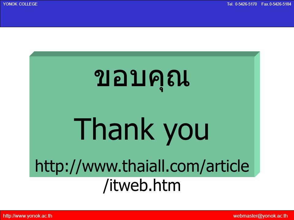 http://www.yonok.ac.thwebmaster@yonok.ac.th YONOK COLLEGETel. 0-5426-5170 Fax.0-5426-5184 ขอบคุณ Thank you http://www.thaiall.com/article /itweb.htm
