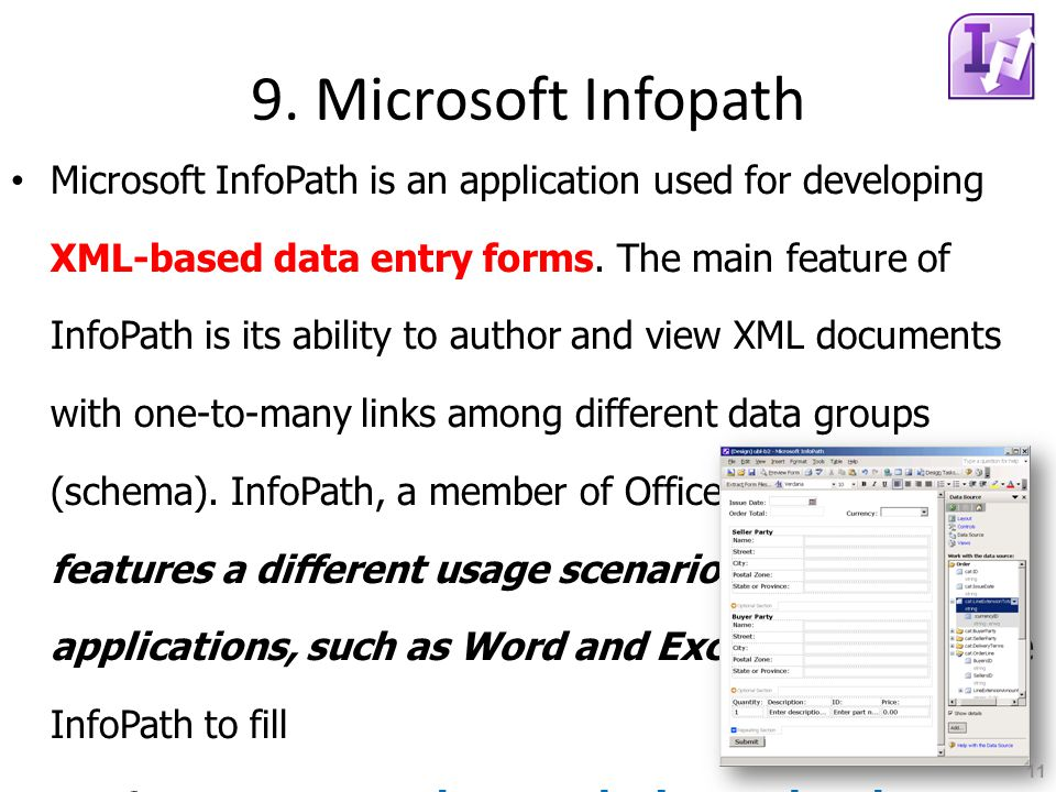 9. Microsoft Infopath Microsoft InfoPath is an application used for developing XML-based data entry forms. The main feature of InfoPath is its ability