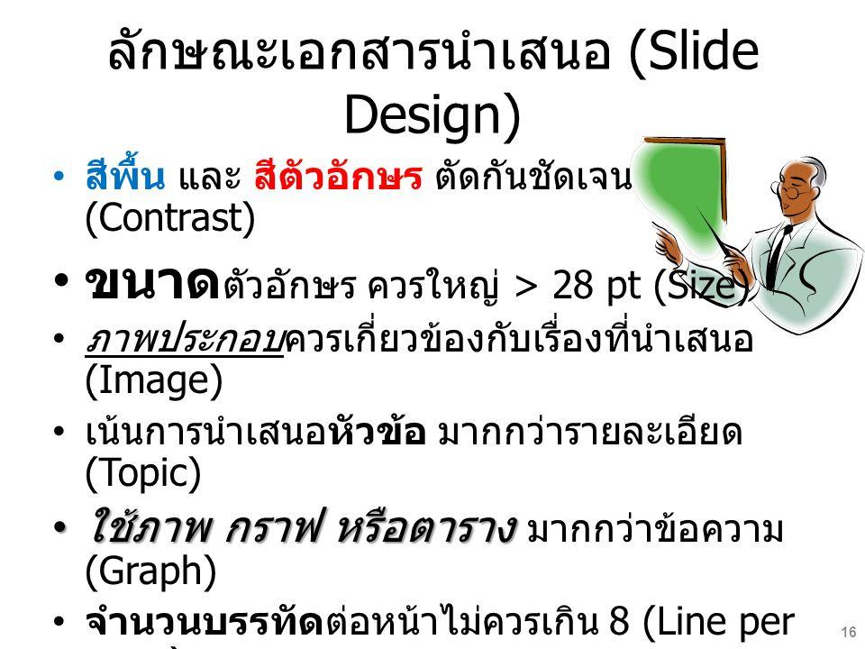 ลักษณะเอกสารนำเสนอ (Slide Design) สีพื้น และ สีตัวอักษร ตัดกันชัดเจน (Contrast) ขนาด ตัวอักษร ควรใหญ่ > 28 pt (Size) ภาพประกอบควรเกี่ยวข้องกับเรื่องที่นำเสนอ (Image) เน้นการนำเสนอหัวข้อ มากกว่ารายละเอียด (Topic) ใช้ภาพ กราฟ หรือตาราง ใช้ภาพ กราฟ หรือตาราง มากกว่าข้อความ (Graph) จำนวนบรรทัดต่อหน้าไม่ควรเกิน 8 (Line per page) ภาพเคลื่อนไหว (Animation) http://www.scribd.com/doc/105061925 16