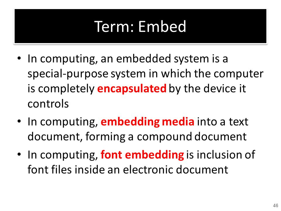 Term: Embed In computing, an embedded system is a special-purpose system in which the computer is completely encapsulated by the device it controls In
