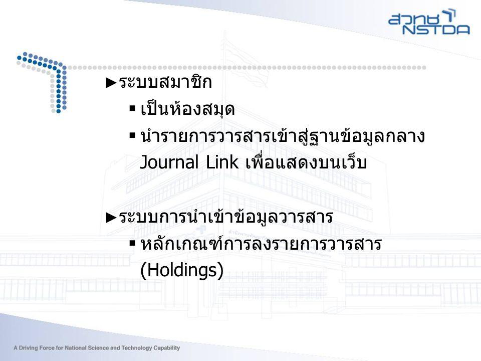 ► ระบบสมาชิก  เป็นห้องสมุด  นำรายการวารสารเข้าสู่ฐานข้อมูลกลาง Journal Link เพื่อแสดงบนเว็บ ► ระบบการนำเข้าข้อมูลวารสาร  หลักเกณฑ์การลงรายการวารสาร (Holdings)