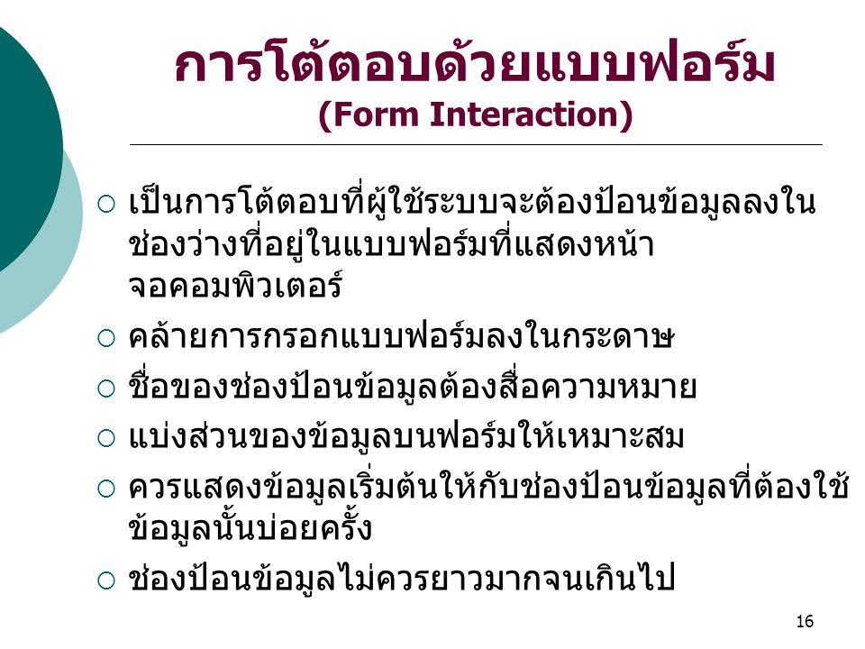 16 การโต้ตอบด้วยแบบฟอร์ม (Form Interaction)  เป็นการโต้ตอบที่ผู้ใช้ระบบจะต้องป้อนข้อมูลลงใน ช่องว่างที่อยู่ในแบบฟอร์มที่แสดงหน้า จอคอมพิวเตอร์  คล้ายการกรอกแบบฟอร์มลงในกระดาษ  ชื่อของช่องป้อนข้อมูลต้องสื่อความหมาย  แบ่งส่วนของข้อมูลบนฟอร์มให้เหมาะสม  ควรแสดงข้อมูลเริ่มต้นให้กับช่องป้อนข้อมูลที่ต้องใช้ ข้อมูลนั้นบ่อยครั้ง  ช่องป้อนข้อมูลไม่ควรยาวมากจนเกินไป