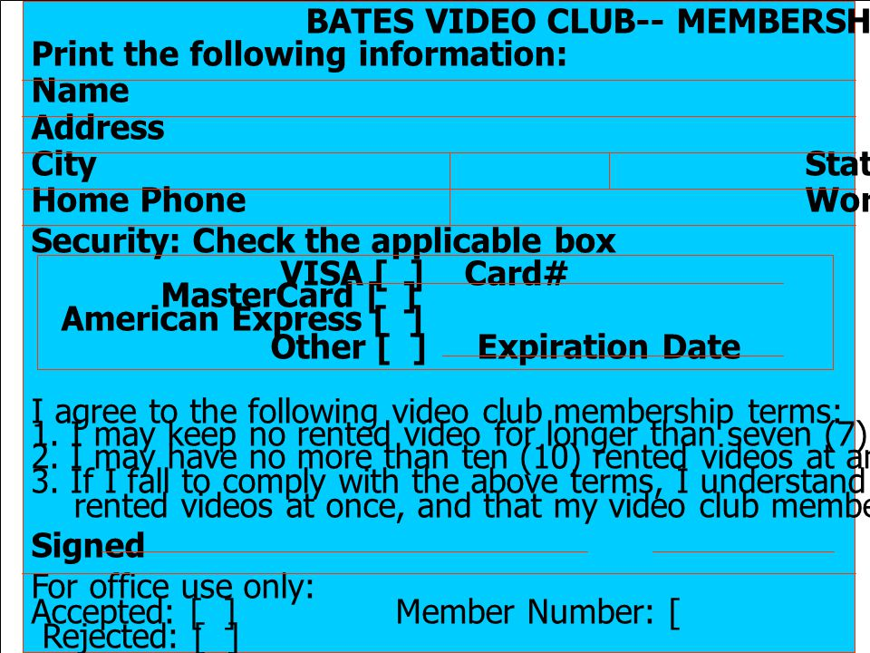 25 BATES VIDEO CLUB-- MEMBERSHIP APPLICATION Print the following information: Name Address City State Zip Code Home Phone Work Phone Security: Check the applicable box VISA [ ] Card# MasterCard [ ] American Express [ ] Other [ ] Expiration Date I agree to the following video club membership terms: 1.
