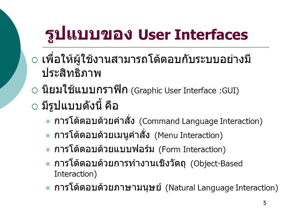5 รูปแบบของ User Interfaces  เพื่อให้ผู้ใช้งานสามารถโต้ตอบกับระบบอย่างมี ประสิทธิภาพ  นิยมใช้แบบกราฟิก (Graphic User Interface :GUI)  มีรูปแบบดังนี้ คือ การโต้ตอบด้วยคำสั่ง (Command Language Interaction) การโต้ตอบด้วยเมนูคำสั่ง (Menu Interaction) การโต้ตอบด้วยแบบฟอร์ม (Form Interaction) การโต้ตอบด้วยการทำงานเชิงวัตถุ (Object-Based Interaction) การโต้ตอบด้วยภาษามนุษย์ (Natural Language Interaction)