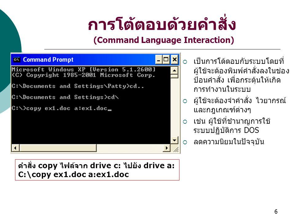 6 การโต้ตอบด้วยคำสั่ง (Command Language Interaction)  เป็นการโต้ตอบกับระบบโดยที่ ผู้ใช้จะต้องพิมพ์คำสั่งลงในช่อง ป้อนคำสั่ง เพื่อกระตุ้นให้เกิด การทำงานในระบบ  ผู้ใช้จะต้องจำคำสั่ง ไวยากรณ์ และกฎเกณฑ์ต่างๆ  เช่น ผู้ใช้ที่ชำนาญการใช้ ระบบปฏิบัติการ DOS  ลดความนิยมในปัจจุบัน คำสั่ง copy ไฟล์จาก drive c: ไปยัง drive a: C:\copy ex1.doc a:ex1.doc