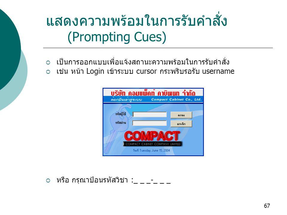 67 แสดงความพร้อมในการรับคำสั่ง (Prompting Cues)  เป็นการออกแบบเพื่อแจ้งสถานะความพร้อมในการรับคำสั่ง  เช่น หน้า Login เข้าระบบ cursor กระพริบรอรับ username  หรือ กรุณาป้อนรหัสวิชา :_ _ _-_ _ _