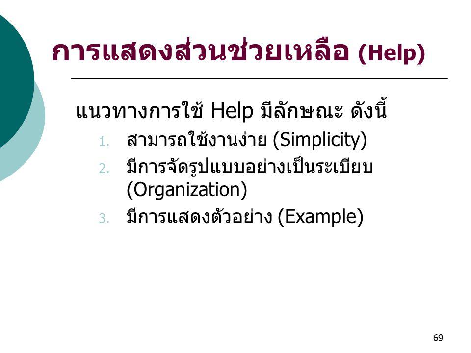 69 การแสดงส่วนช่วยเหลือ (Help) แนวทางการใช้ Help มีลักษณะ ดังนี้ 1. สามารถใช้งานง่าย (Simplicity) 2. มีการจัดรูปแบบอย่างเป็นระเบียบ (Organization) 3.
