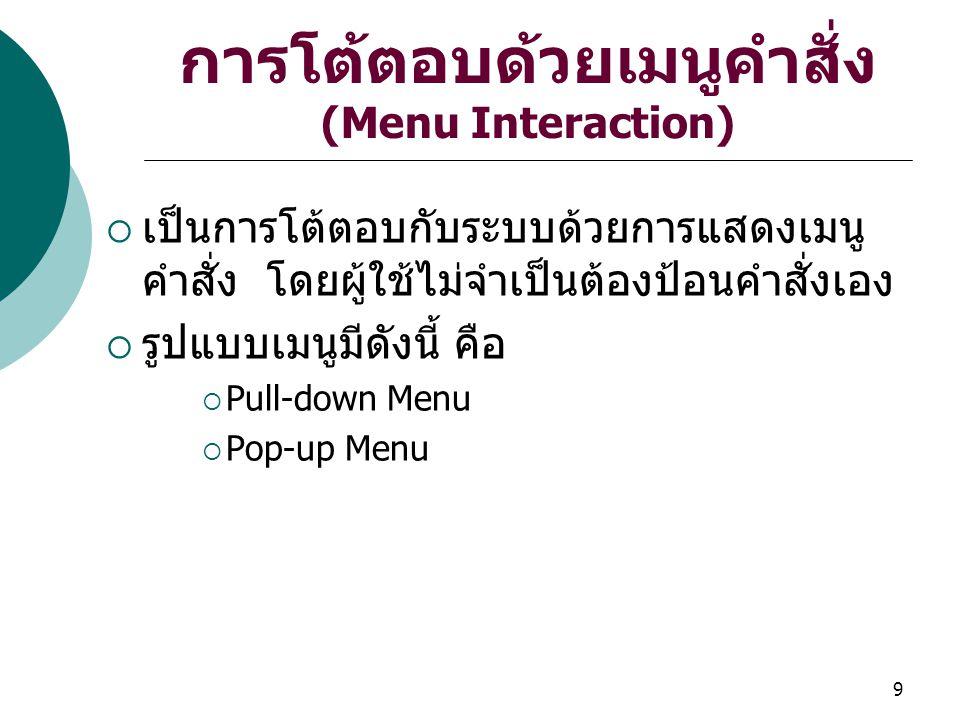 9 การโต้ตอบด้วยเมนูคำสั่ง (Menu Interaction)  เป็นการโต้ตอบกับระบบด้วยการแสดงเมนู คำสั่ง โดยผู้ใช้ไม่จำเป็นต้องป้อนคำสั่งเอง  รูปแบบเมนูมีดังนี้ คือ