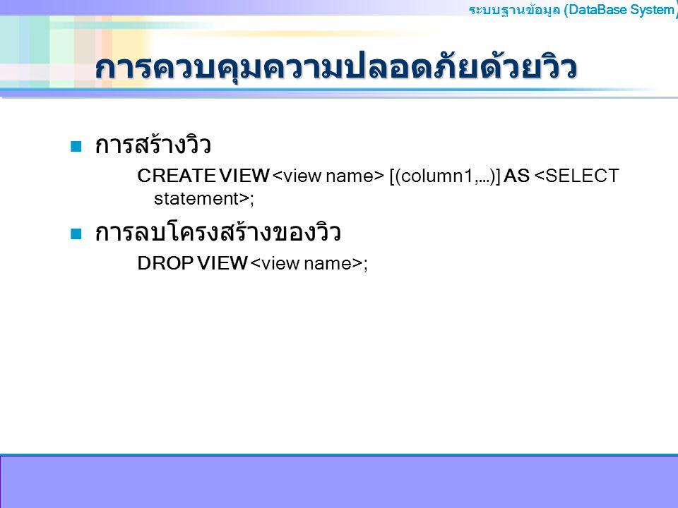 ระบบฐานข้อมูล (DataBase System ) การควบคุมความปลอดภัยด้วยวิว n การสร้างวิว CREATE VIEW [(column1,…)] AS ; n การลบโครงสร้างของวิว DROP VIEW ;