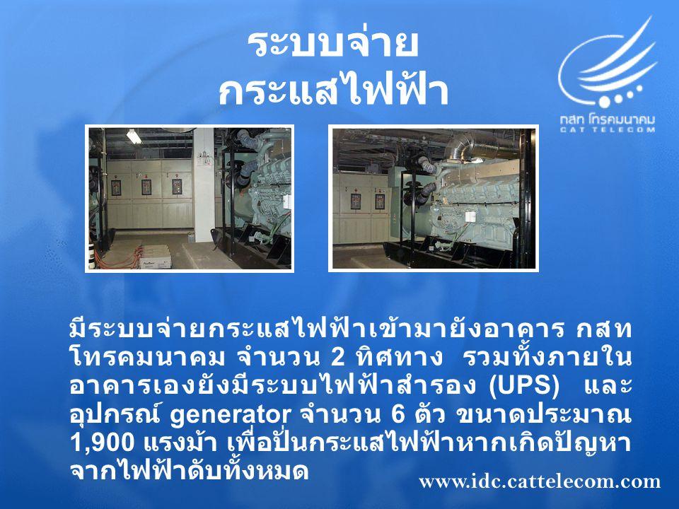 ระบบจ่าย กระแสไฟฟ้า มีระบบจ่ายกระแสไฟฟ้าเข้ามายังอาคาร กสท โทรคมนาคม จำนวน 2 ทิศทาง รวมทั้งภายใน อาคารเองยังมีระบบไฟฟ้าสำรอง (UPS) และ อุปกรณ์ generator จำนวน 6 ตัว ขนาดประมาณ 1,900 แรงม้า เพื่อปั่นกระแสไฟฟ้าหากเกิดปัญหา จากไฟฟ้าดับทั้งหมด www.idc.cattelecom.com