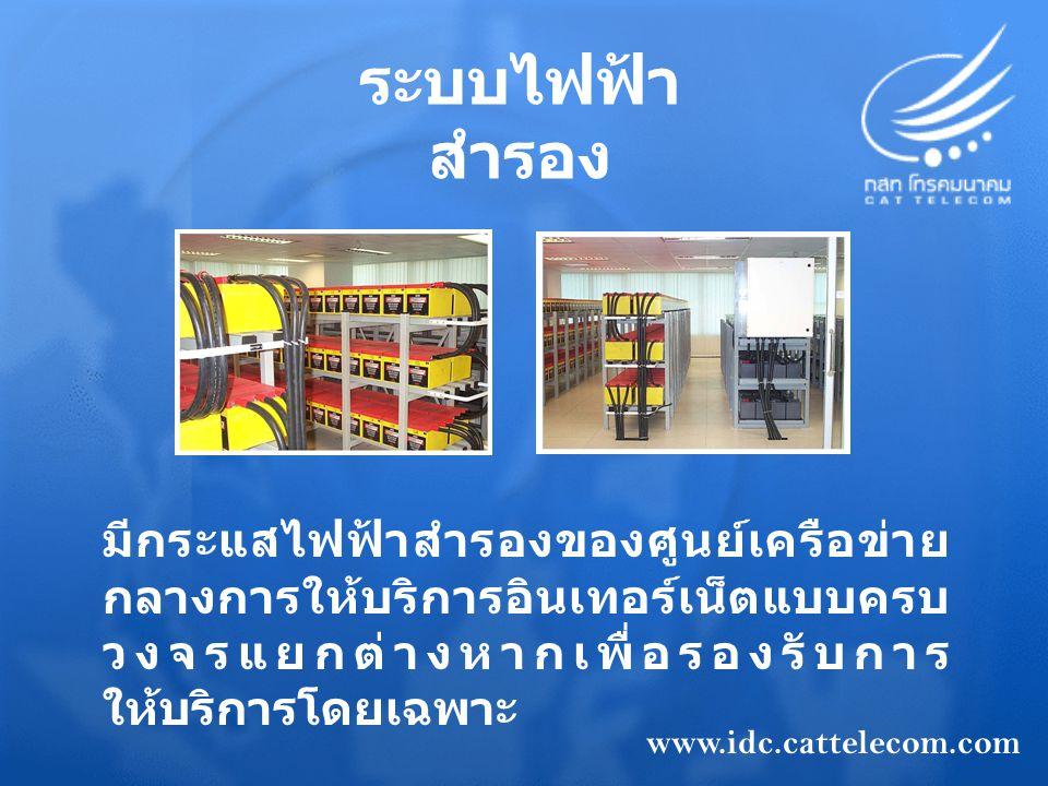 ระบบไฟฟ้า สำรอง มีกระแสไฟฟ้าสำรองของศูนย์เครือข่าย กลางการให้บริการอินเทอร์เน็ตแบบครบ วงจรแยกต่างหากเพื่อรองรับการ ให้บริการโดยเฉพาะ www.idc.cattelecom.com