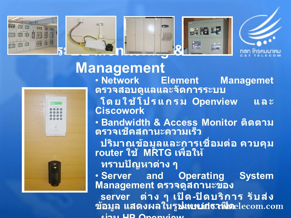 ระบบ Monitoring & Management Network Element Managemet ตรวจสอบดูแลและจัดการระบบ โดยใช้โปรแกรม Openview และ Ciscowork Bandwidth & Access Monitor ติดตาม ตรวจเช็คสถานะความเร็ว ปริมาณข้อมูลและการเชื่อมต่อ ควบคุม router ใช้ MRTG เพื่อให้ ทราบปัญหาต่าง ๆ Server and Operating System Management ตรวจดูสถานะของ server ต่าง ๆ เปิด - ปิดบริการ รับส่ง ข้อมูล แสดงผลในรูปแบบกราฟิค ผ่าน HP Openview Database Management ตรวจสอบ ฐานข้อมูลที่จัดเก็บลง SAN Security Management ตรวจสอบความ ปลอดภัยที่อาจเกิดขึ้นกับ ระบบหลักของลูกค้า www.idc.cattelecom.com