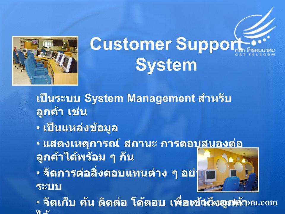Customer Support System เป็นระบบ System Management สำหรับ ลูกค้า เช่น เป็นแหล่งข้อมูล แสดงเหตุการณ์ สถานะ การตอบสนองต่อ ลูกค้าได้พร้อม ๆ กัน จัดการต่อสิ่งตอบแทนต่าง ๆ อย่างเป็น ระบบ จัดเก็บ ค้น ติดต่อ โต้ตอบ เพื่อเข้าถึงลูกค้า ได้ สร้าง Report และ SLA 99.9 % www.idc.cattelecom.com