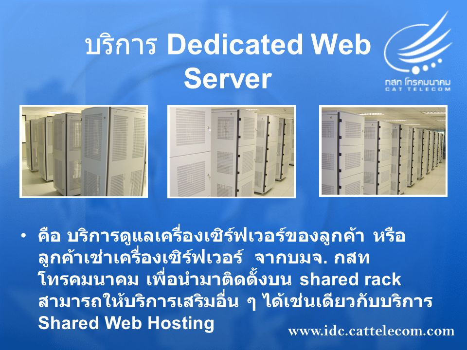 บริการ Server Co – Location คือ บริการให้เช่าพื้นที่สำหรับวางอุปกรณ์ ของลูกค้า โดยลูกค้าสามารถเลือกเช่าได้ 3 ประเภท คือ Rack,Cage,Private Suite ส่วน อุปกรณ์ลูกค้าจะจัดหามาและทำการบริหาร จัดการเอง Private Suite Rack Cage www.idc.cattelecom.com