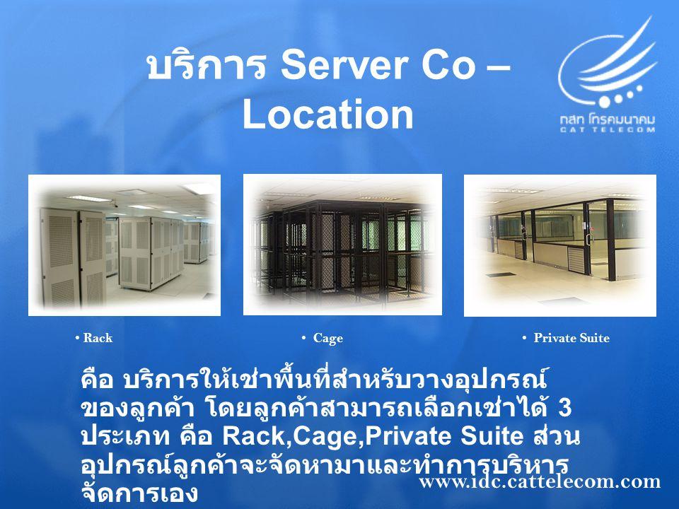 บริการ Server Co – Location คือ บริการให้เช่าพื้นที่สำหรับวางอุปกรณ์ ของลูกค้า โดยลูกค้าสามารถเลือกเช่าได้ 3 ประเภท คือ Rack,Cage,Private Suite ส่วน อ