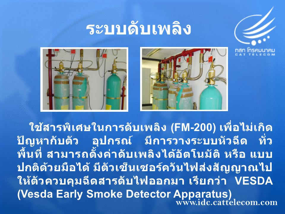 ระบบดับเพลิง ใช้สารพิเศษในการดับเพลิง (FM-200) เพื่อไม่เกิด ปัญหากับตัว อุปกรณ์ มีการวางระบบหัวฉีด ทั่ว พื้นที่ สามารถตั้งค่าดับเพลิงได้อัตโนมัติ หรือ แบบ ปกติด้วยมือได้ มีตัวเซ็นเซอร์ควันไฟส่งสัญญาณไป ให้ตัวควบคุมฉีดสารดับไฟออกมา เรียกว่า VESDA (Vesda Early Smoke Detector Apparatus) www.idc.cattelecom.com