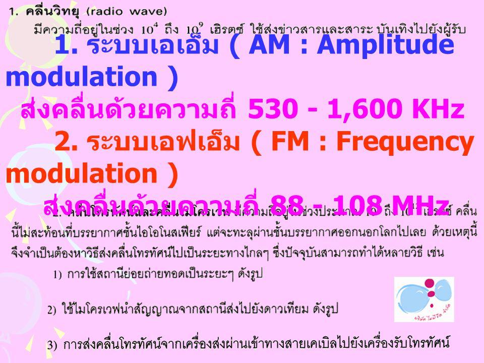 1.ระบบเอเอ็ม ( AM : Amplitude modulation ) สงคลื่นดวยความถี่ 530 - 1,600 KHz 2.