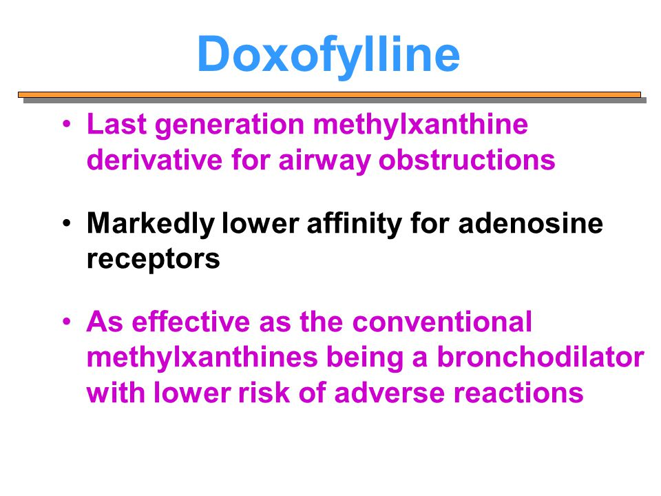 Doxofylline Last generation methylxanthine derivative for airway obstructions Markedly lower affinity for adenosine receptors As effective as the conv