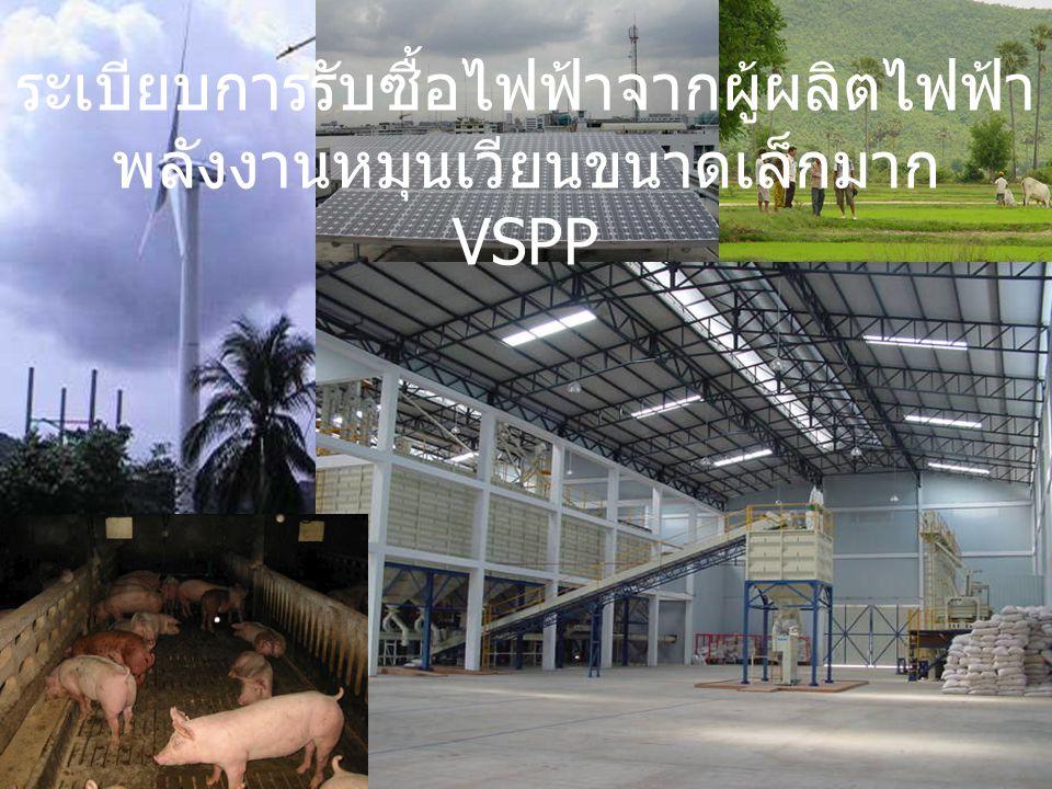 ความเป็นมา คณะรัฐมนตรี เมื่อวันที่ 14 พฤษภาคม 2546 เห็นชอบระเบียบการรับซื้อไฟฟ้าจากผู้ผลิต ไฟฟ้าขนาดเล็กมาก (VSPP) : –คุณสมบัติของ VSPP: ใช้พลังงานหมุนเวียน เช่น พลังงานแสงอาทิตย์ ลม ก๊าซชีวภาพ ชีวมวล พลังงานน้ำขนาดเล็ก และอื่น ๆ พลังงานไฟฟ้าขายสุทธิไม่เกิน 1 MW เริ่มประกาศรับซื้อไฟฟ้าตั้งแต่: –10 มิถุนายน 2546 – การไฟฟ้านครหลวง (กฟน.) –15 กรกฎาคม 2546 – การไฟฟ้าส่วนภูมิภาค (กฟภ.)