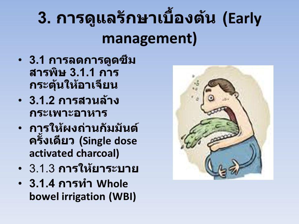 3. การดูแลรักษาเบื้องต้น (Early management) 3.1 การลดการดูดซึม สารพิษ 3.1.1 การ กระตุ้นให้อาเจียน 3.1.2 การสวนล้าง กระเพาะอาหาร การให้ผงถ่านกัมมันต์ ค