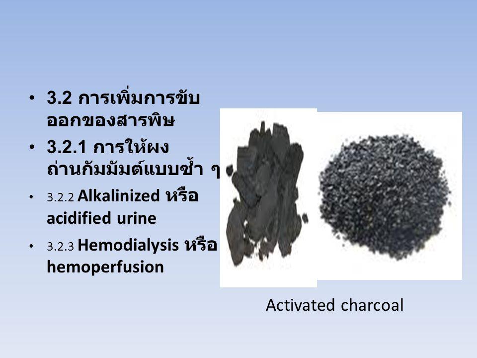 3.2 การเพิ่มการขับ ออกของสารพิษ 3.2.1 การให้ผง ถ่านกัมมัมต์แบบซ้ำ ๆ 3.2.2 Alkalinized หรือ acidified urine 3.2.3 Hemodialysis หรือ hemoperfusion Activ