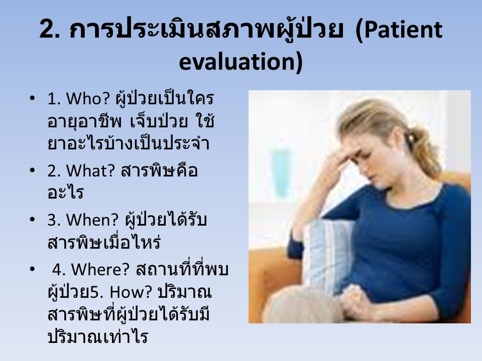 2. การประเมินสภาพผู้ป่วย (Patient evaluation) 1. Who? ผู้ป่วยเป็นใคร อายุอาชีพ เจ็บป่วย ใช้ ยาอะไรบ้างเป็นประจำ 2. What? สารพิษคือ อะไร 3. When? ผู้ป่