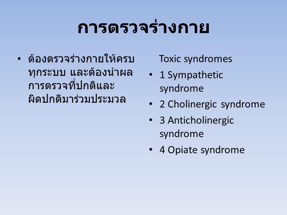 การตรวจร่างกาย ต้องตรวจร่างกายให้ครบ ทุกระบบ และต้องนำผล การตรวจที่ปกติและ ผิดปกติมาร่วมประมวล Toxic syndromes 1 Sympathetic syndrome 2 Cholinergic syndrome 3 Anticholinergic syndrome 4 Opiate syndrome