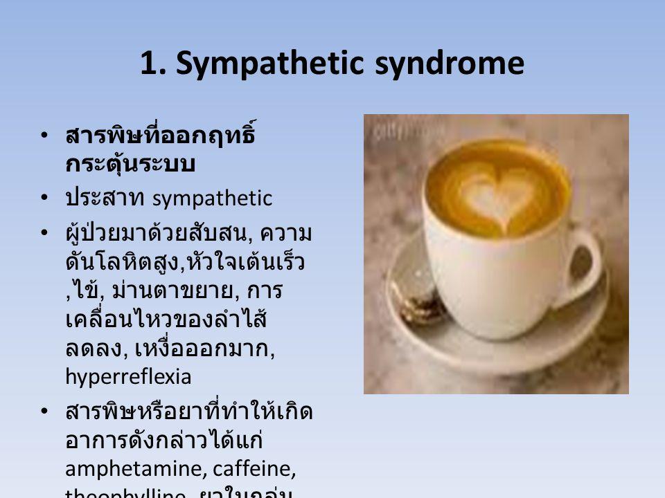 1. Sympathetic syndrome สารพิษที่ออกฤทธิ์ กระตุ้นระบบ ประสาท sympathetic ผู้ป่วยมาด้วยสับสน, ความ ดันโลหิตสูง, หัวใจเต้นเร็ว, ไข้, ม่านตาขยาย, การ เคล