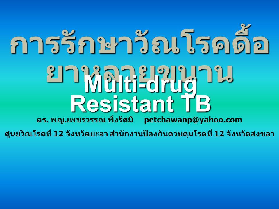 การรักษาวัณโรคดื้อ ยาหลายขนาน Multi-drug Resistant TB ดร. พญ.เพชรวรรณ พึ่งรัศมี petchawanp@yahoo.com ศูนย์วัณโรคที่ 12 จังหวัดยะลา สำนักงานป้องกันควบค