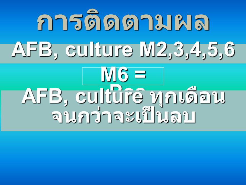 การติดตามผล AFB, culture M2,3,4,5,6 M6 = Pos AFB, culture ทุกเดือน จนกว่าจะเป็นลบ