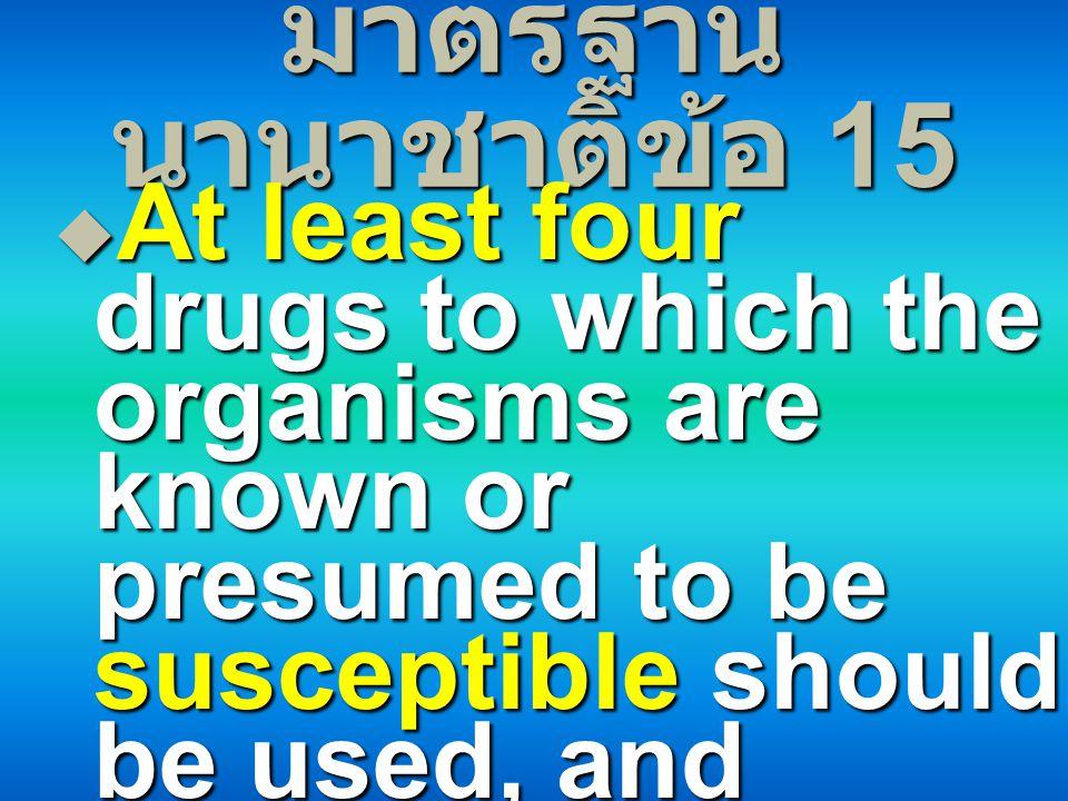 มาตรฐาน นานาชาติข้อ 15  At least four drugs to which the organisms are known or presumed to be susceptible should be used, and treatment should be gi