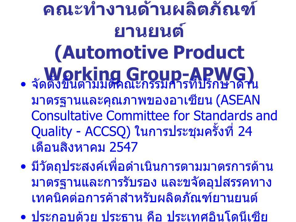 คณะทำงานด้านผลิตภัณฑ์ ยานยนต์ (Automotive Product Working Group-APWG) จัดตั้งขึ้นตามมติคณะกรรมการที่ปรึกษาด้าน มาตรฐานและคุณภาพของอาเซียน (ASEAN Consultative Committee for Standards and Quality - ACCSQ) ในการประชุมครั้งที่ 24 เดือนสิงหาคม 2547 มีวัตถุประสงค์เพื่อดำเนินการตามมาตรการด้าน มาตรฐานและการรับรอง และขจัดอุปสรรคทาง เทคนิคต่อการค้าสำหรับผลิตภัณฑ์ยานยนต์ ประกอบด้วย ประธาน คือ ประเทศอินโดนีเซีย ประธานร่วม คือ ประเทศไทย และประเทศ สมาชิกอาเซียน