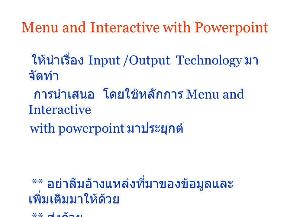 Menu and Interactive with Powerpoint ให้นำเรื่อง Input /Output Technology มา จัดทำ การนำเสนอ โดยใช้หลักการ Menu and Interactive with powerpoint มาประยุกต์ ** อย่าลืมอ้างแหล่งที่มาของข้อมูลและ เพิ่มเติมมาให้ด้วย ** ส่งด้วย
