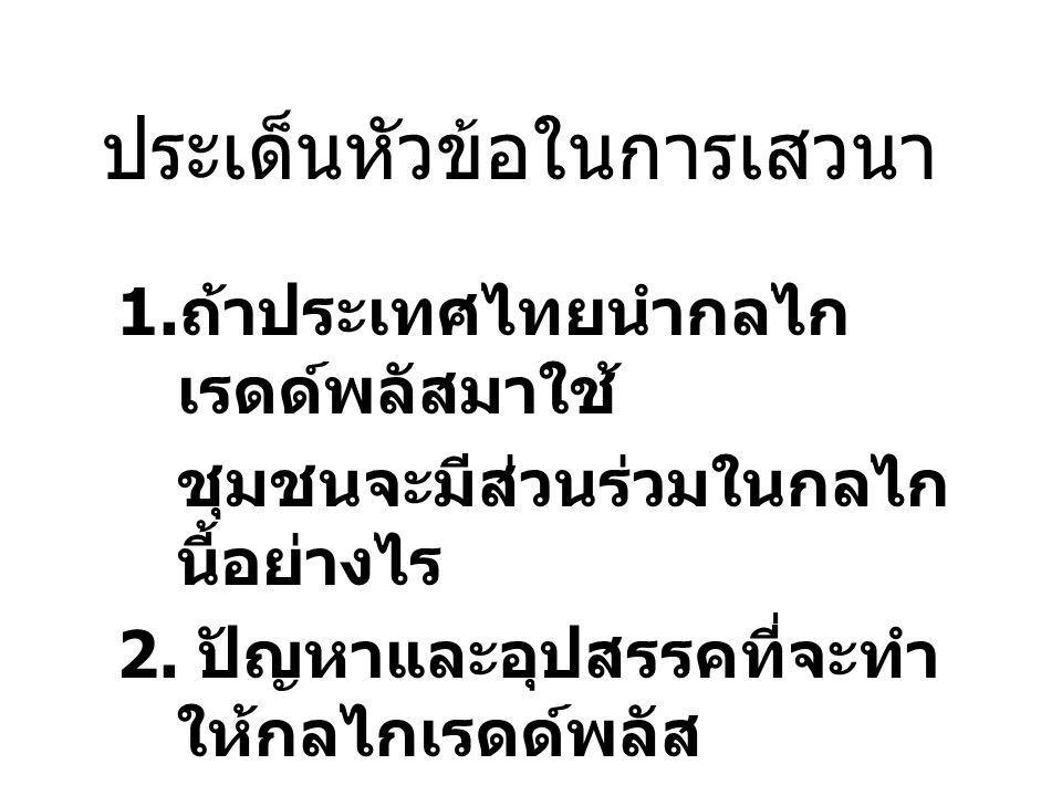 ประเด็นหัวข้อในการเสวนา 1. ถ้าประเทศไทยนำกลไก เรดด์พลัสมาใช้ ชุมชนจะมีส่วนร่วมในกลไก นี้อย่างไร 2. ปัญหาและอุปสรรคที่จะทำ ให้กลไกเรดด์พลัส ไม่ประสบควา