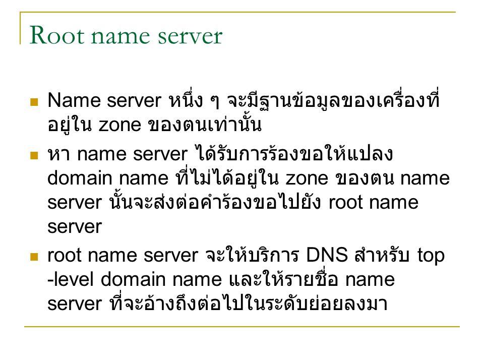 Root name server Name server หนึ่ง ๆ จะมีฐานข้อมูลของเครื่องที่ อยู่ใน zone ของตนเท่านั้น หา name server ได้รับการร้องขอให้แปลง domain name ที่ไม่ได้อ