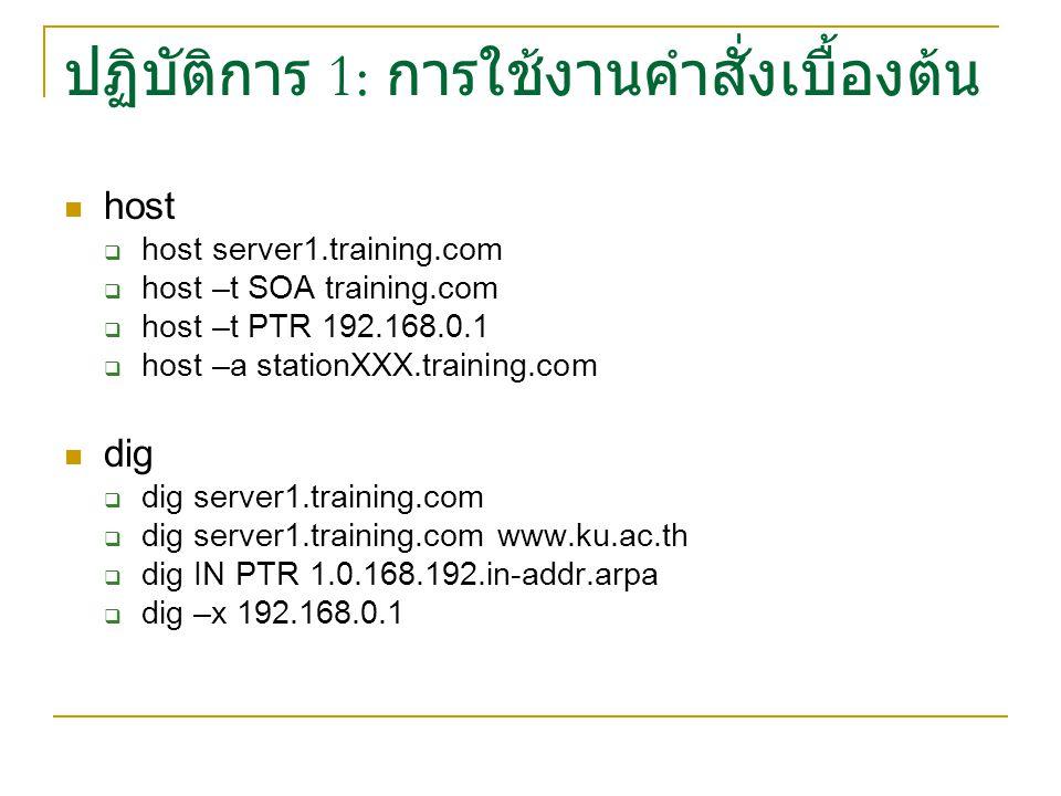 ปฏิบัติการ 1: การใช้งานคำสั่งเบื้องต้น host  host server1.training.com  host –t SOA training.com  host –t PTR 192.168.0.1  host –a stationXXX.training.com dig  dig server1.training.com  dig server1.training.com www.ku.ac.th  dig IN PTR 1.0.168.192.in-addr.arpa  dig –x 192.168.0.1