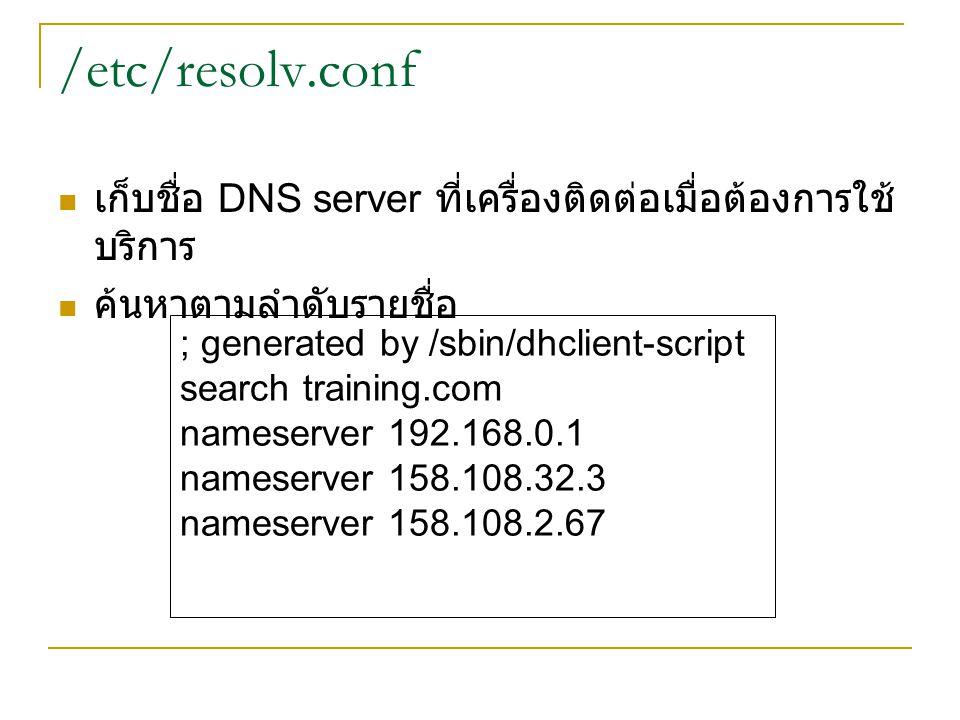 /etc/resolv.conf เก็บชื่อ DNS server ที่เครื่องติดต่อเมื่อต้องการใช้ บริการ ค้นหาตามลำดับรายชื่อ ; generated by /sbin/dhclient-script search training.com nameserver 192.168.0.1 nameserver 158.108.32.3 nameserver 158.108.2.67