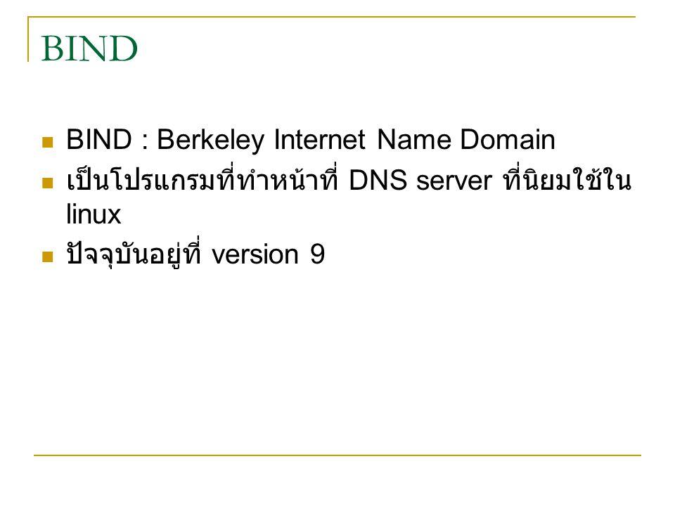 BIND BIND : Berkeley Internet Name Domain เป็นโปรแกรมที่ทำหน้าที่ DNS server ที่นิยมใช้ใน linux ปัจจุบันอยู่ที่ version 9