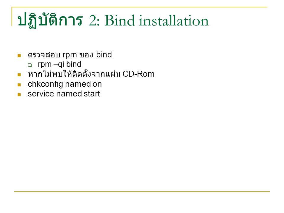 ปฏิบัติการ 2: Bind installation ตรวจสอบ rpm ของ bind  rpm –qi bind หากไม่พบให้ติดตั้งจากแผ่น CD-Rom chkconfig named on service named start