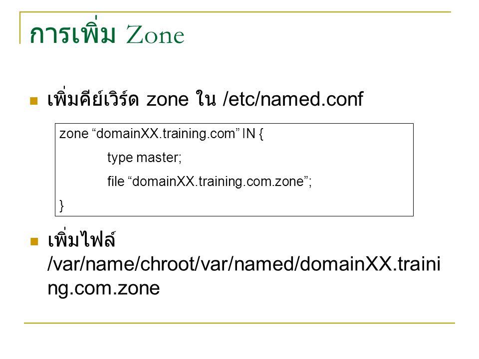 การเพิ่ม Zone เพิ่มคีย์เวิร์ด zone ใน /etc/named.conf zone domainXX.training.com IN { type master; file domainXX.training.com.zone ; } เพิ่มไฟล์ /var/name/chroot/var/named/domainXX.traini ng.com.zone