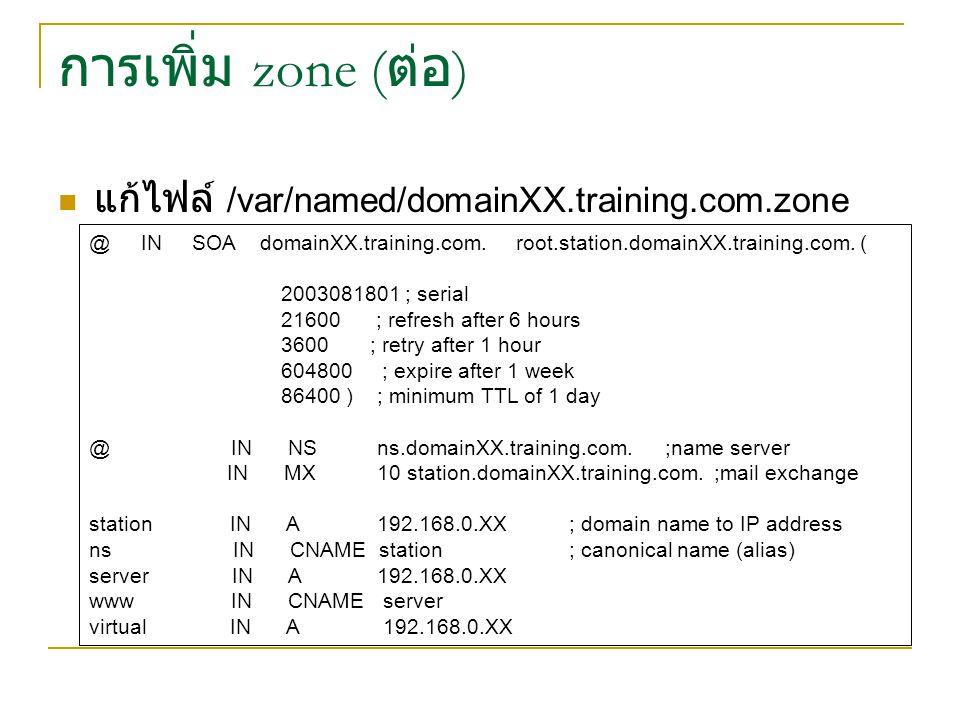 การเพิ่ม zone ( ต่อ ) แก้ไฟล์ /var/named/domainXX.training.com.zone @ IN SOA domainXX.training.com. root.station.domainXX.training.com. ( 2003081801 ;