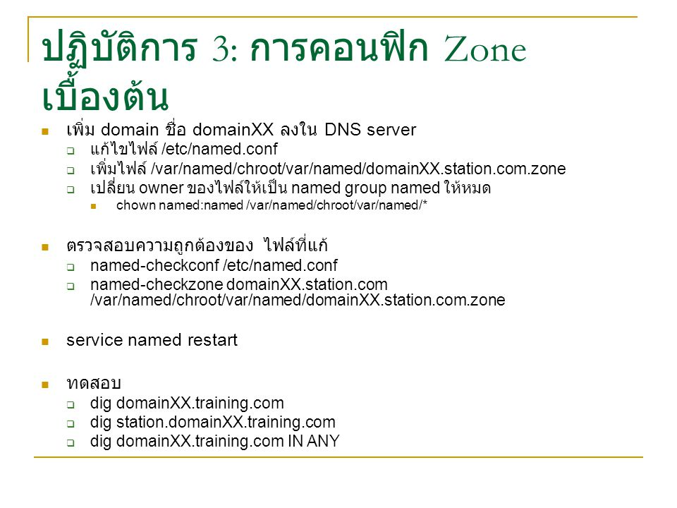 ปฏิบัติการ 3: การคอนฟิก Zone เบื้องต้น เพิ่ม domain ชื่อ domainXX ลงใน DNS server  แก้ไขไฟล์ /etc/named.conf  เพิ่มไฟล์ /var/named/chroot/var/named/domainXX.station.com.zone  เปลี่ยน owner ของไฟล์ให้เป็น named group named ให้หมด chown named:named /var/named/chroot/var/named/* ตรวจสอบความถูกต้องของ ไฟล์ที่แก้  named-checkconf /etc/named.conf  named-checkzone domainXX.station.com /var/named/chroot/var/named/domainXX.station.com.zone service named restart ทดสอบ  dig domainXX.training.com  dig station.domainXX.training.com  dig domainXX.training.com IN ANY