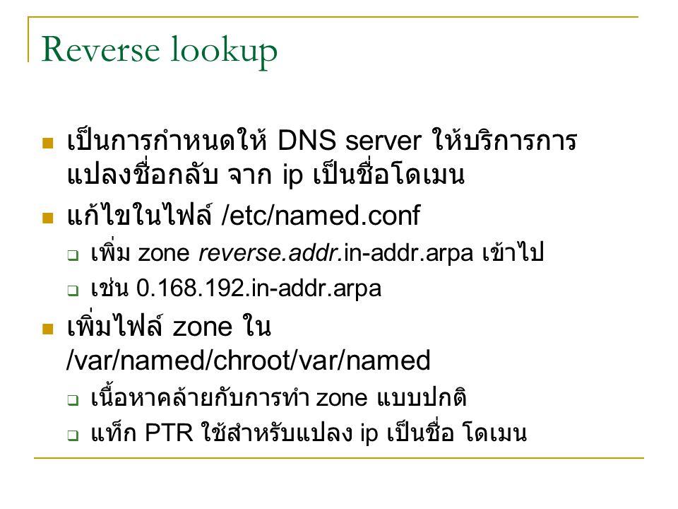 Reverse lookup เป็นการกำหนดให้ DNS server ให้บริการการ แปลงชื่อกลับ จาก ip เป็นชื่อโดเมน แก้ไขในไฟล์ /etc/named.conf  เพิ่ม zone reverse.addr.in-addr