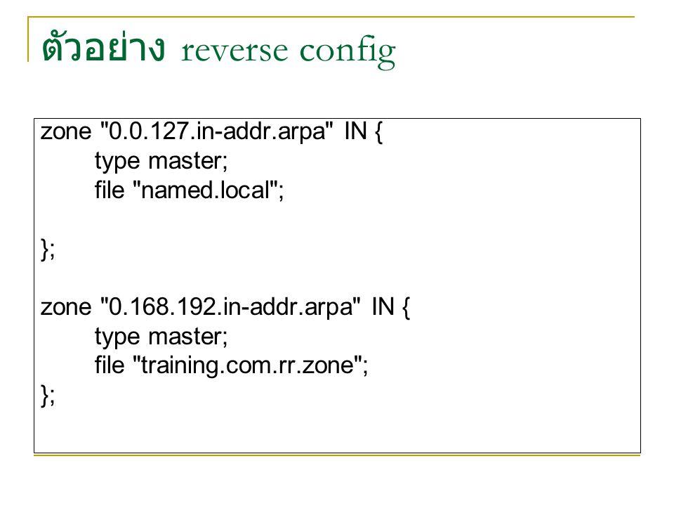 ตัวอย่าง reverse config zone 0.0.127.in-addr.arpa IN { type master; file named.local ; }; zone 0.168.192.in-addr.arpa IN { type master; file training.com.rr.zone ; };