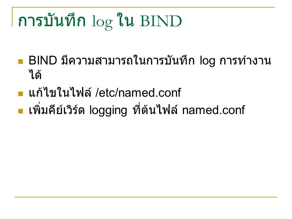 การบันทึก log ใน BIND BIND มีความสามารถในการบันทึก log การทำงาน ได้ แก้ไขในไฟล์ /etc/named.conf เพิ่มคีย์เวิร์ด logging ที่ต้นไฟล์ named.conf